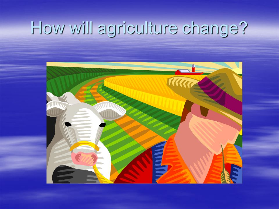 How will agriculture change