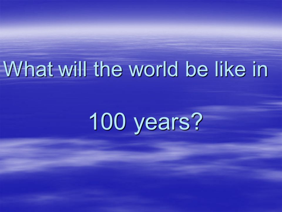 What will the world be like in 100 years