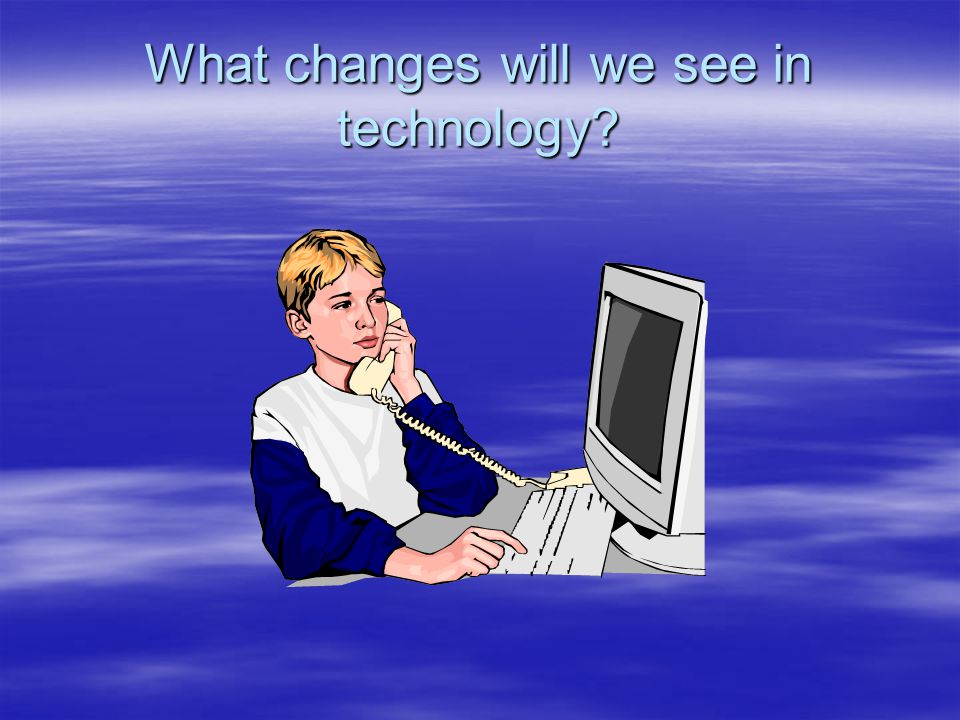 What changes will we see in technology