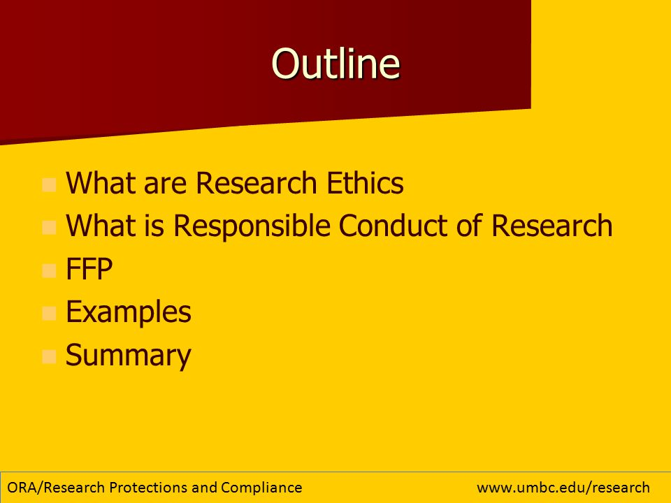 Outline What are Research Ethics What is Responsible Conduct of Research FFP Examples Summary ORA/Research Protections and Compliancewww.umbc.edu/research