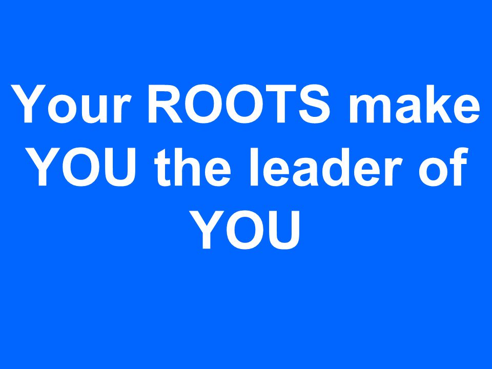 Your ROOTS make YOU the leader of YOU