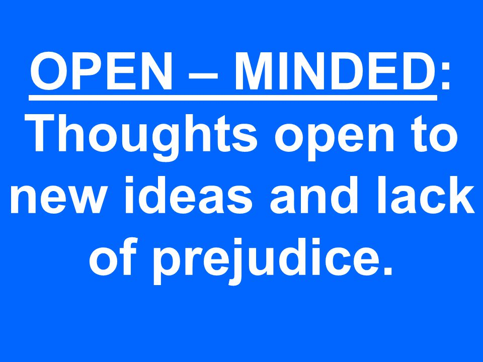 OPEN – MINDED: Thoughts open to new ideas and lack of prejudice.