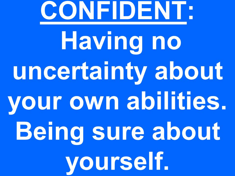 CONFIDENT: Having no uncertainty about your own abilities. Being sure about yourself.
