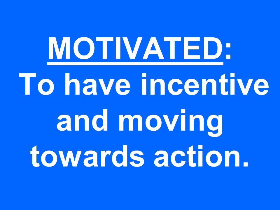 MOTIVATED: To have incentive and moving towards action.