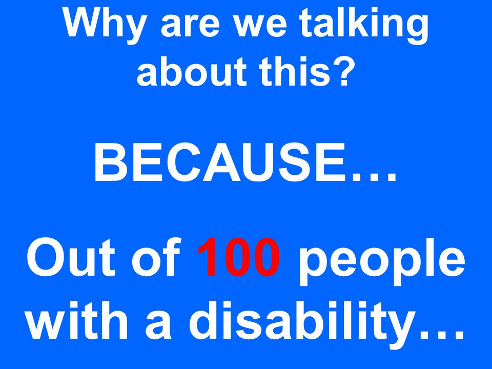 Why are we talking about this? BECAUSE… Out of 100 people with a disability…