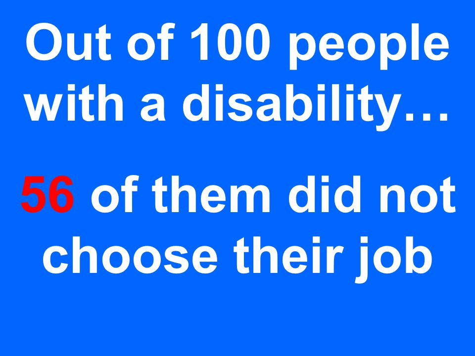 Out of 100 people with a disability… 56 of them did not choose their job