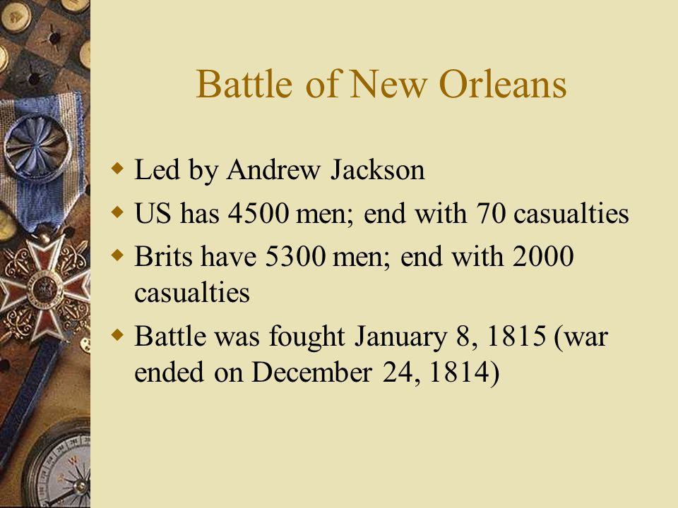 Battle of New Orleans  Led by Andrew Jackson  US has 4500 men; end with 70 casualties  Brits have 5300 men; end with 2000 casualties  Battle was fought January 8, 1815 (war ended on December 24, 1814)