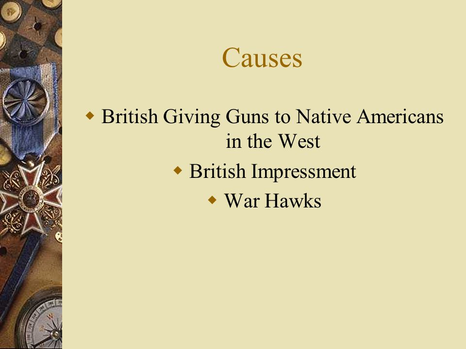 Causes  British Giving Guns to Native Americans in the West  British Impressment  War Hawks