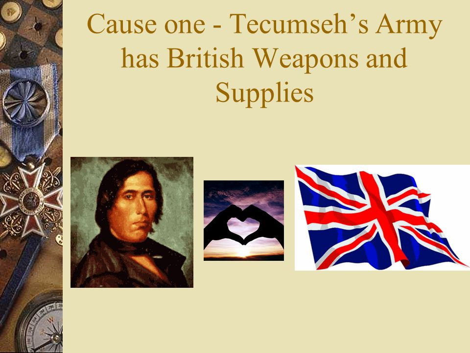 Cause one - Tecumseh's Army has British Weapons and Supplies