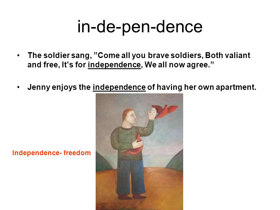 in-de-pen-dence The soldier sang, Come all you brave soldiers, Both valiant and free, It's for independence, We all now agree. Jenny enjoys the independence of having her own apartment.