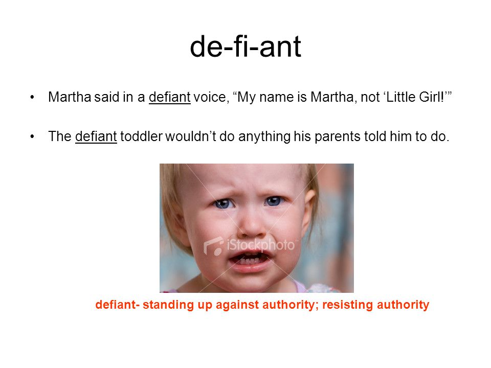 "de-fi-ant Martha said in a defiant voice, ""My name is Martha, not 'Little Girl!'"" The defiant toddler wouldn't do anything his parents told him to do."