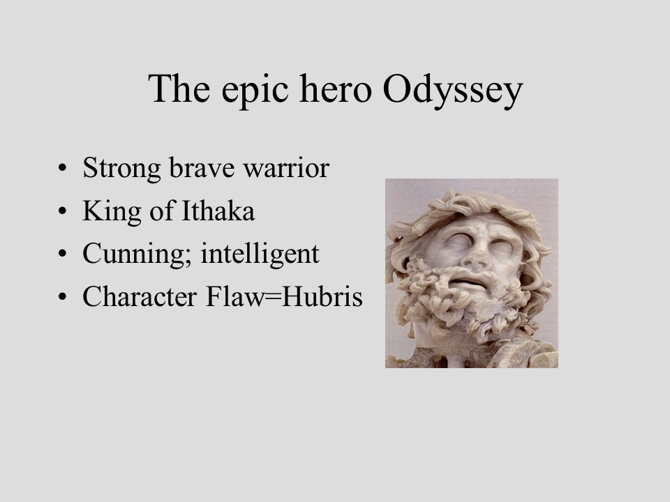 The epic hero Odyssey Strong brave warrior King of Ithaka Cunning; intelligent Character Flaw=Hubris