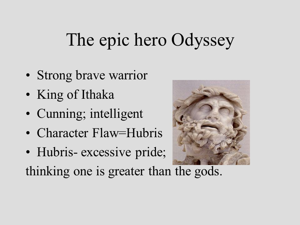 The epic hero Odyssey Strong brave warrior King of Ithaka Cunning; intelligent Character Flaw=Hubris Hubris- excessive pride; thinking one is greater than the gods.