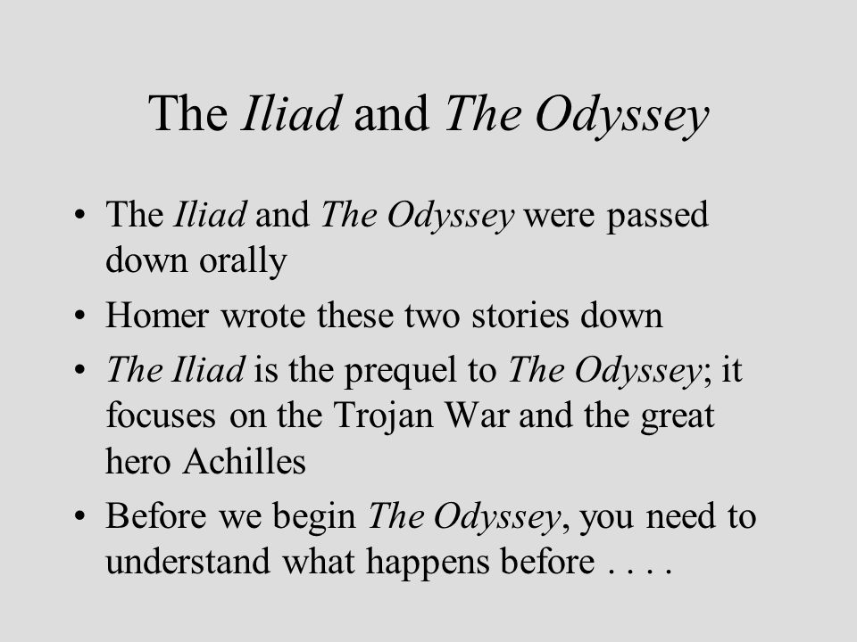 The Iliad and The Odyssey The Iliad and The Odyssey were passed down orally Homer wrote these two stories down The Iliad is the prequel to The Odyssey; it focuses on the Trojan War and the great hero Achilles Before we begin The Odyssey, you need to understand what happens before....