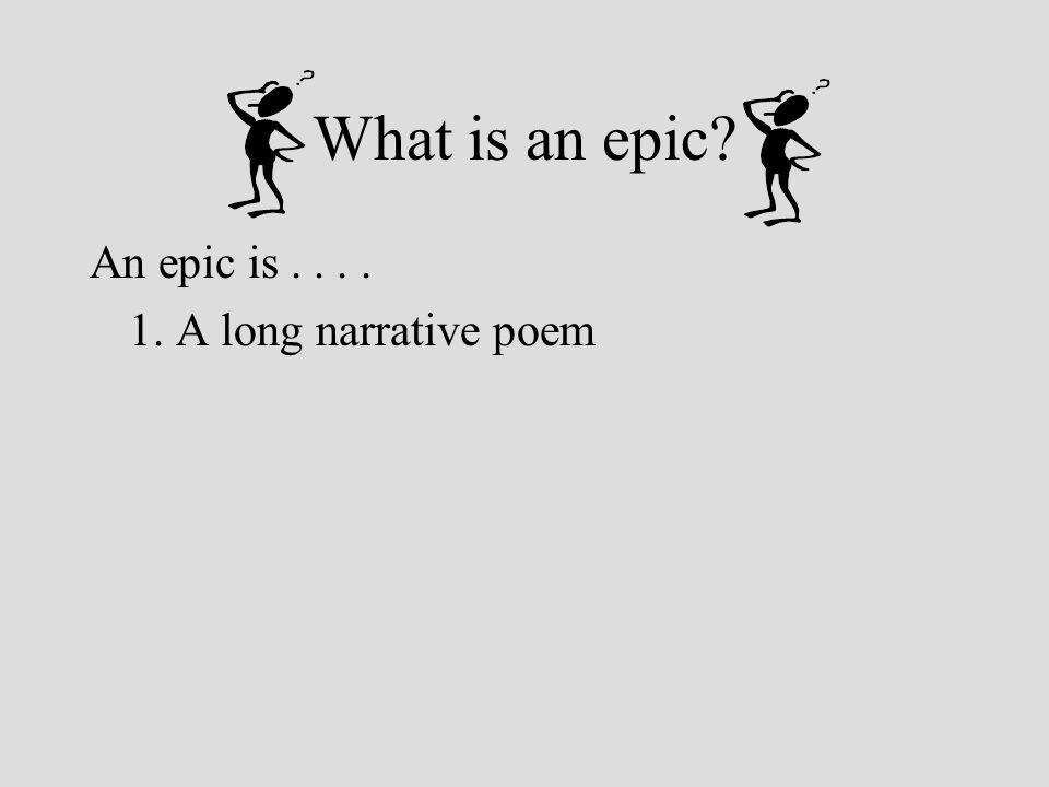 An epic is.... 1. A long narrative poem