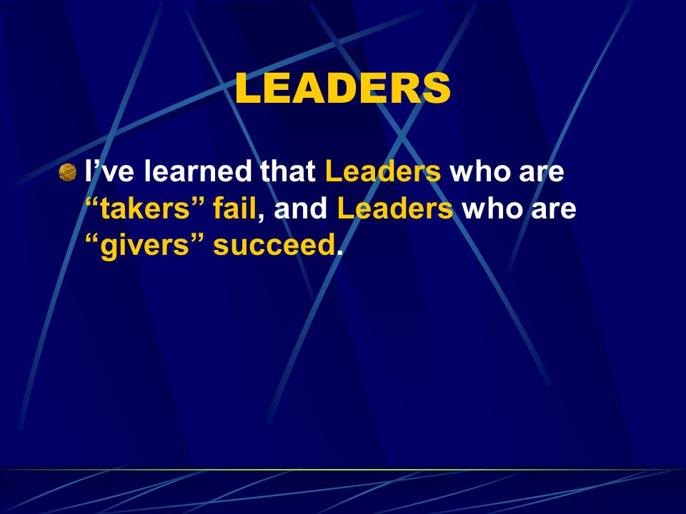 LEADERS I've learned that Leaders who are takers fail, and Leaders who are givers succeed.