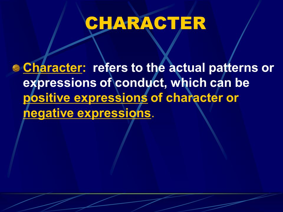 CHARACTER Character: refers to the actual patterns or expressions of conduct, which can be positive expressions of character or negative expressions.