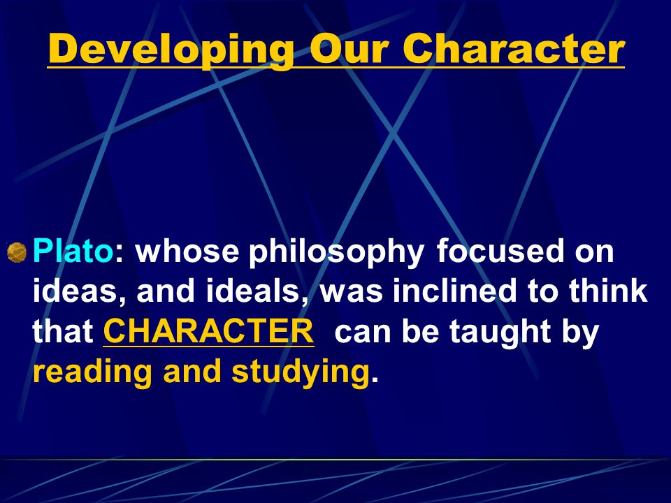 Developing Our Character Plato: whose philosophy focused on ideas, and ideals, was inclined to think that CHARACTER can be taught by reading and studying.