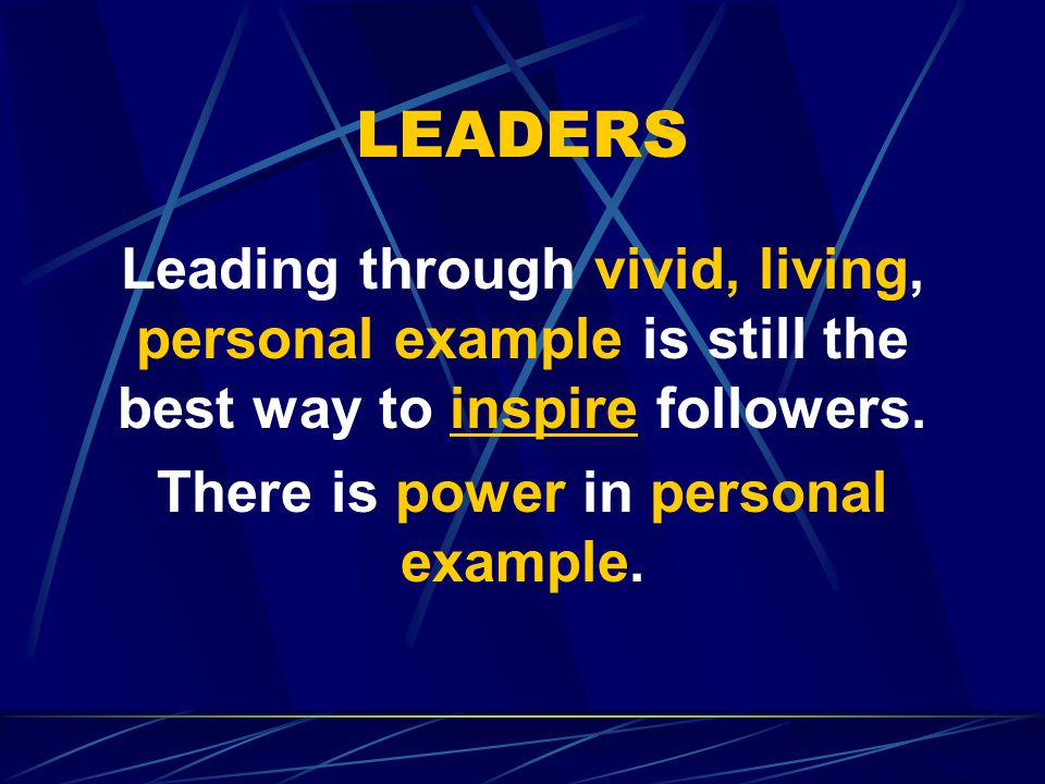 LEADERS Leading through vivid, living, personal example is still the best way to inspire followers.