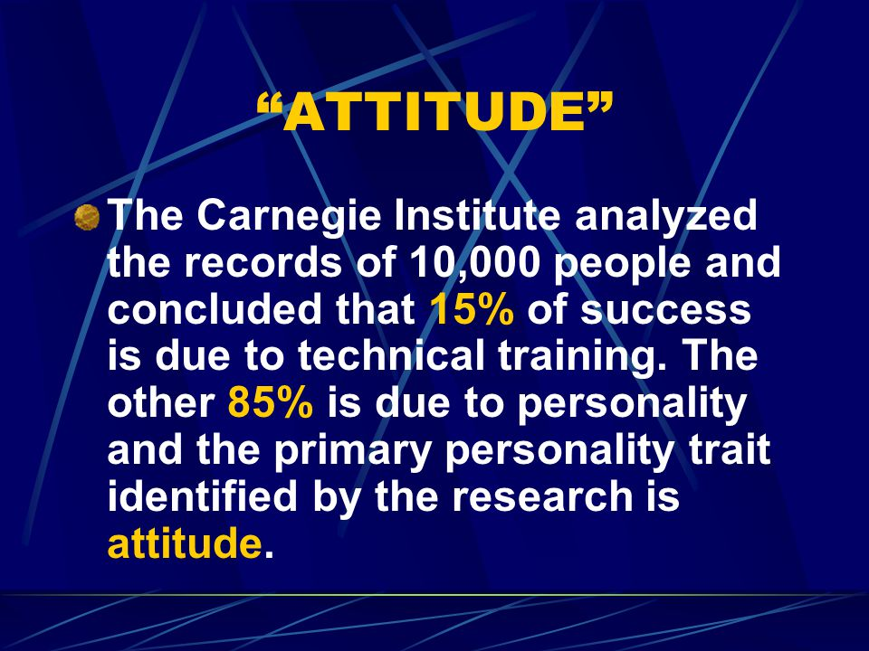 ATTITUDE The Carnegie Institute analyzed the records of 10,000 people and concluded that 15% of success is due to technical training.