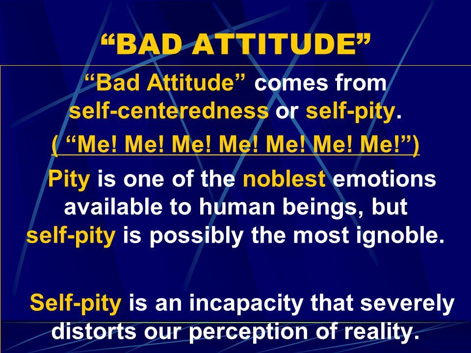 BAD ATTITUDE Bad Attitude comes from self-centeredness or self-pity.