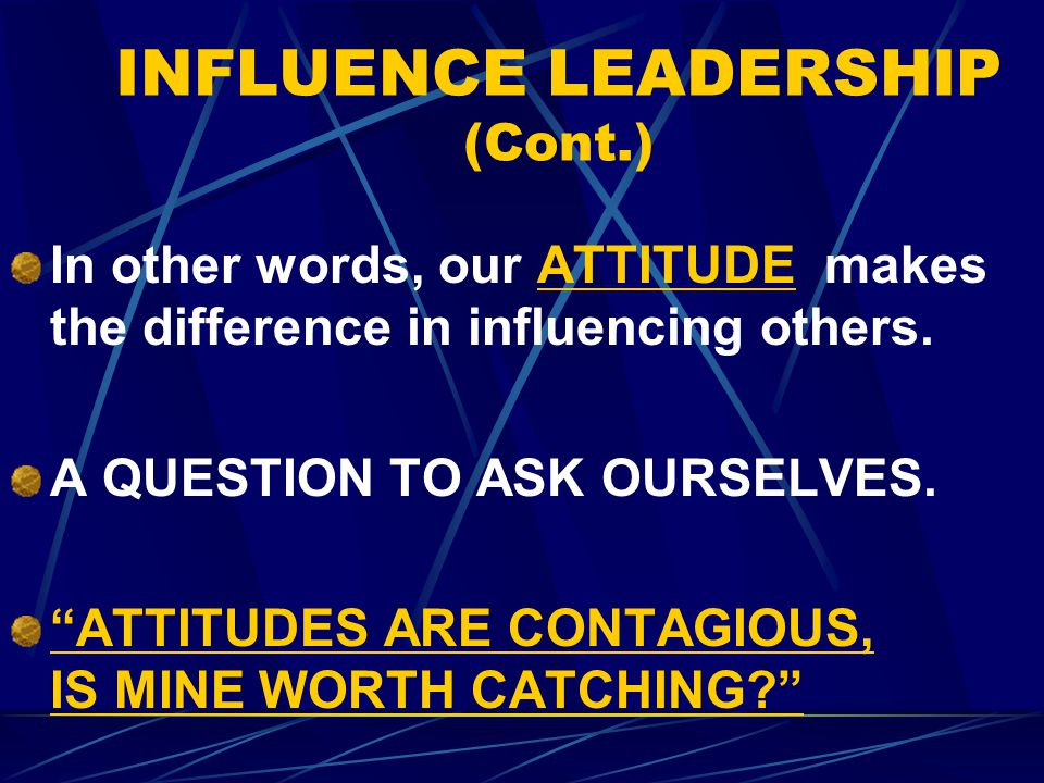 INFLUENCE LEADERSHIP (Cont.) In other words, our ATTITUDE makes the difference in influencing others.