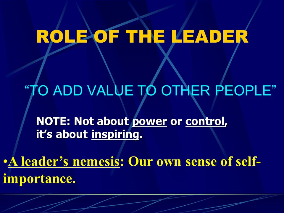 ROLE OF THE LEADER TO ADD VALUE TO OTHER PEOPLE NOTE: Not about power or control, it's about inspiring.