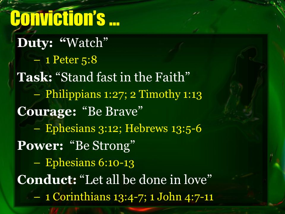 Conviction's … Duty: Watch –1 Peter 5:8 Task: Stand fast in the Faith –Philippians 1:27; 2 Timothy 1:13 Courage: Be Brave –Ephesians 3:12; Hebrews 13:5-6 Power: Be Strong –Ephesians 6:10-13 Conduct: Let all be done in love –1 Corinthians 13:4-7; 1 John 4:7-11