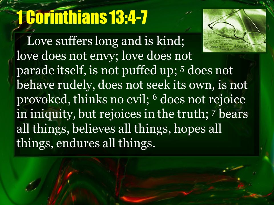 1 Corinthians 13:4-7 Love suffers long and is kind; love does not envy; love does not parade itself, is not puffed up; 5 does not behave rudely, does not seek its own, is not provoked, thinks no evil; 6 does not rejoice in iniquity, but rejoices in the truth; 7 bears all things, believes all things, hopes all things, endures all things.
