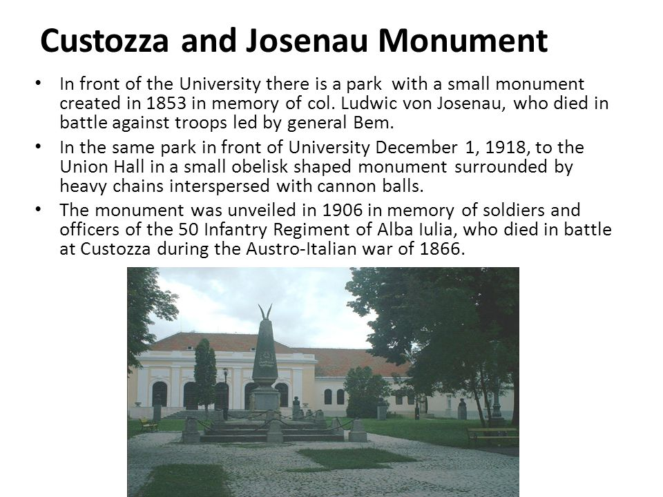 Custozza and Josenau Monument In front of the University there is a park with a small monument created in 1853 in memory of col.