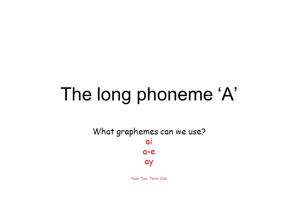 The long phoneme 'A' What graphemes can we use? ai a-e ay Year Two, Term One