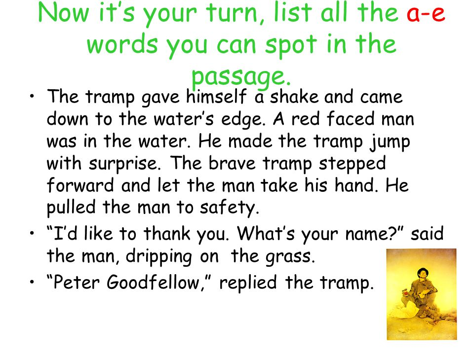 Now it's your turn, list all the a-e words you can spot in the passage. The tramp gave himself a shake and came down to the water's edge. A red faced