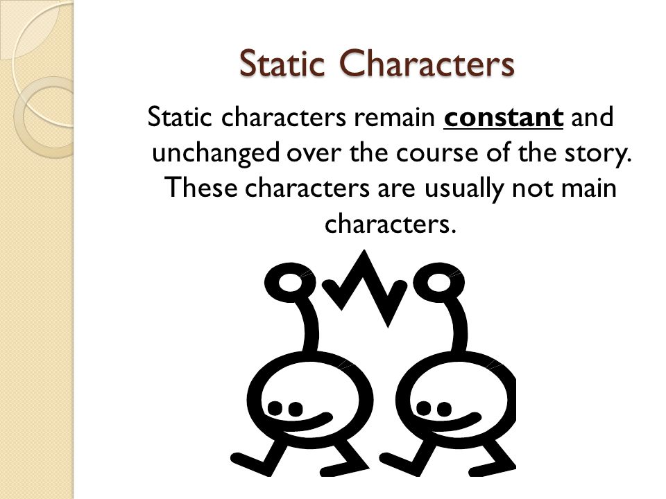 Static Characters Static characters remain constant and unchanged over the course of the story. These characters are usually not main characters.