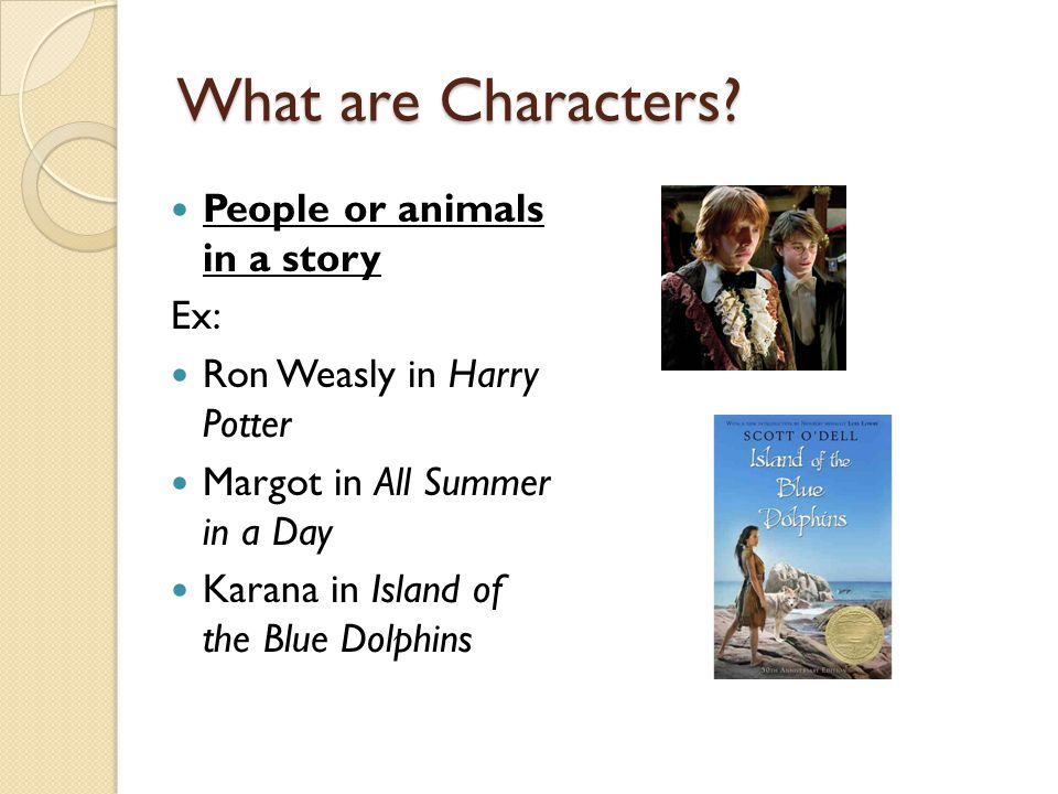 What are Characters? People or animals in a story Ex: Ron Weasly in Harry Potter Margot in All Summer in a Day Karana in Island of the Blue Dolphins