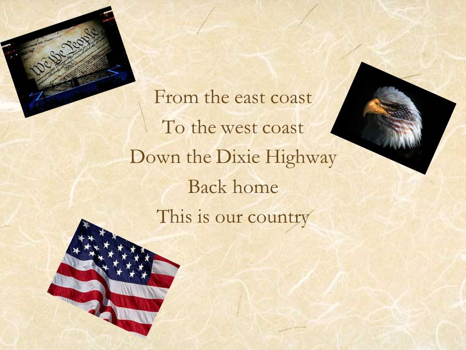 From the east coast To the west coast Down the Dixie Highway Back home This is our country