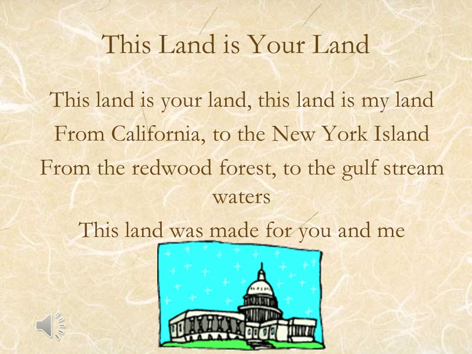 This Land is Your Land This land is your land, this land is my land From California, to the New York Island From the redwood forest, to the gulf stream waters This land was made for you and me