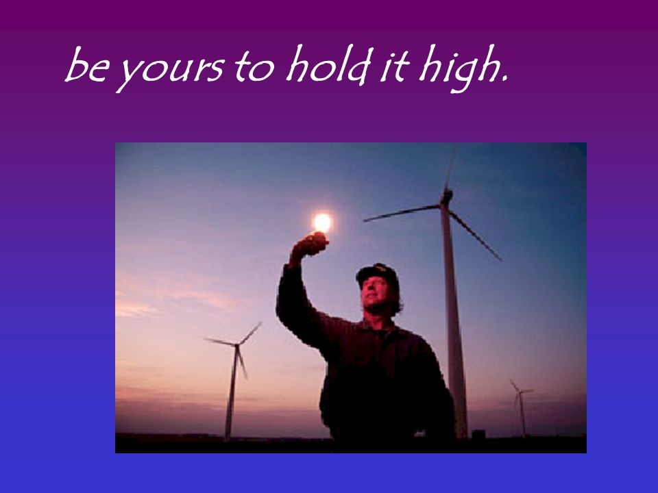 be yours to hold it high.
