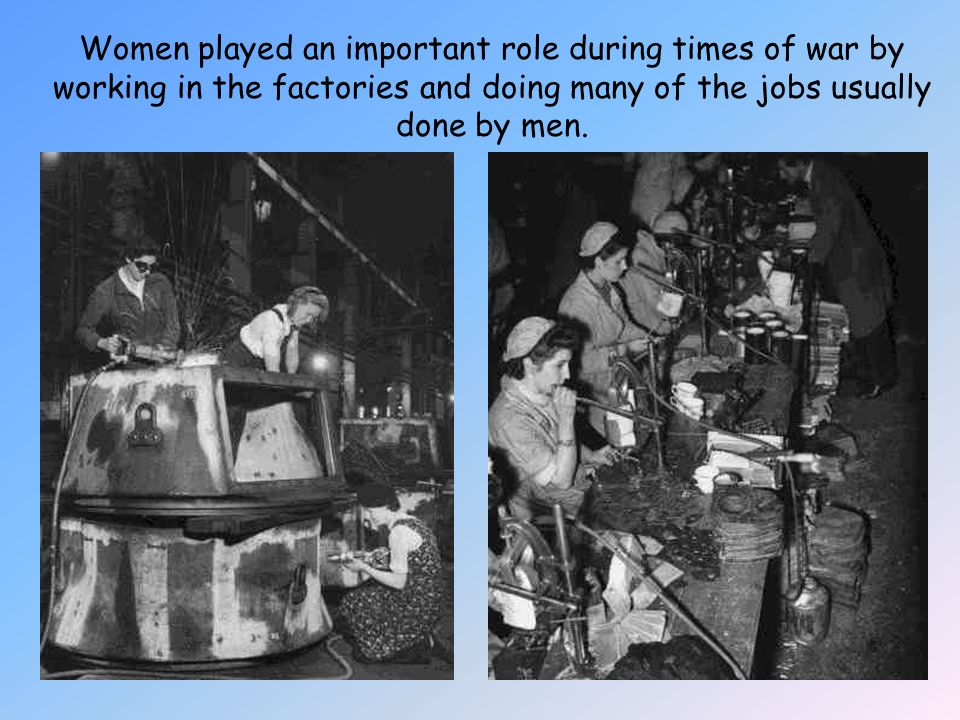 Women played an important role during times of war by working in the factories and doing many of the jobs usually done by men.