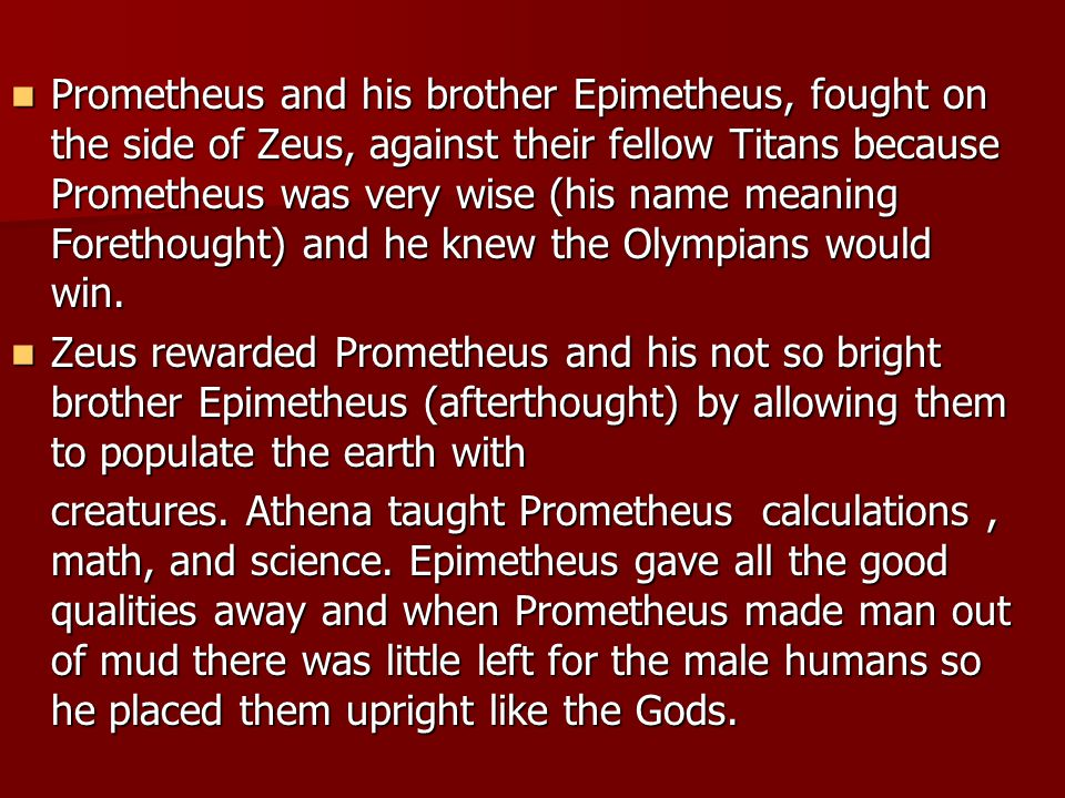 Prometheus and his brother Epimetheus, fought on the side of Zeus, against their fellow Titans because Prometheus was very wise (his name meaning Forethought) and he knew the Olympians would win.