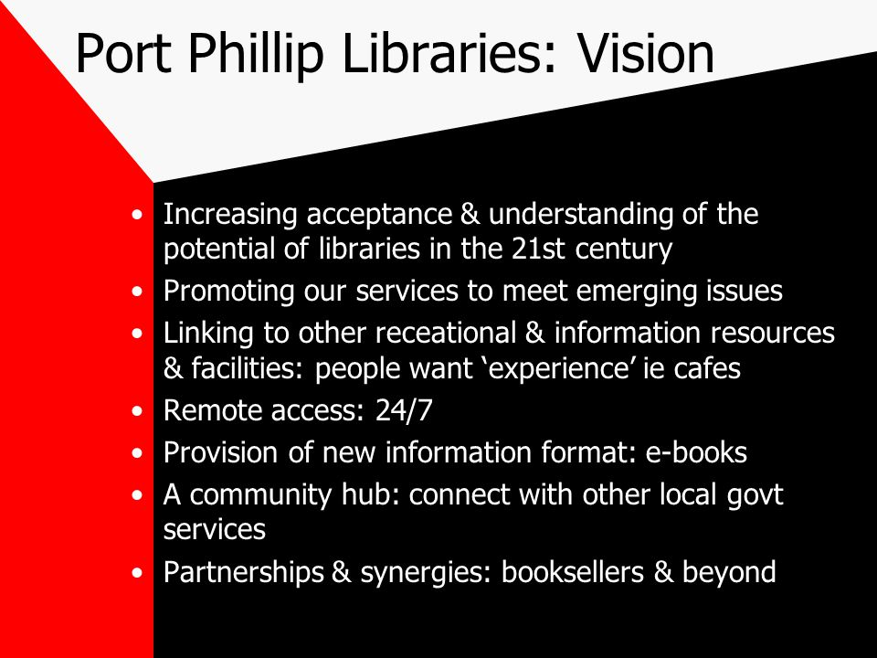 Port Phillip Libraries: Vision Increasing acceptance & understanding of the potential of libraries in the 21st century Promoting our services to meet