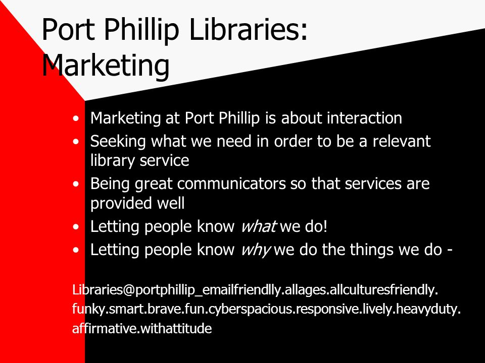Port Phillip Libraries: Marketing Marketing at Port Phillip is about interaction Seeking what we need in order to be a relevant library service Being