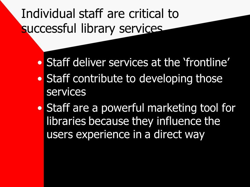 Individual staff are critical to successful library services Staff deliver services at the 'frontline' Staff contribute to developing those services S