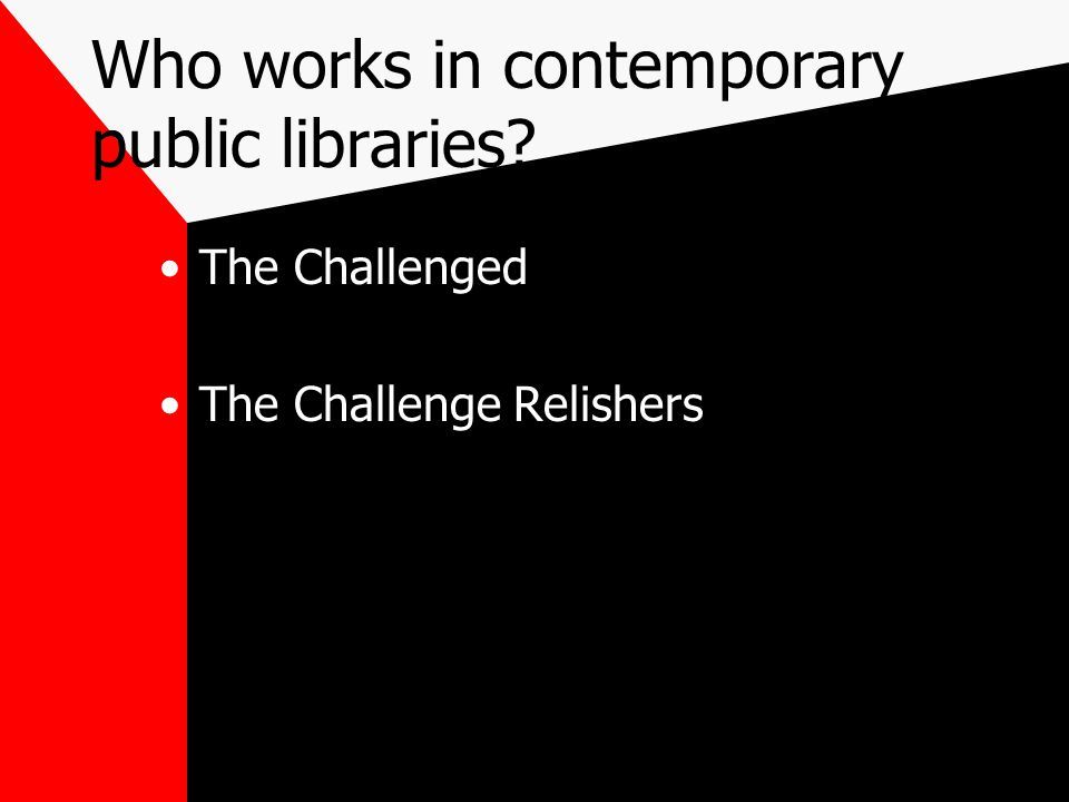 Who works in contemporary public libraries? The Challenged The Challenge Relishers