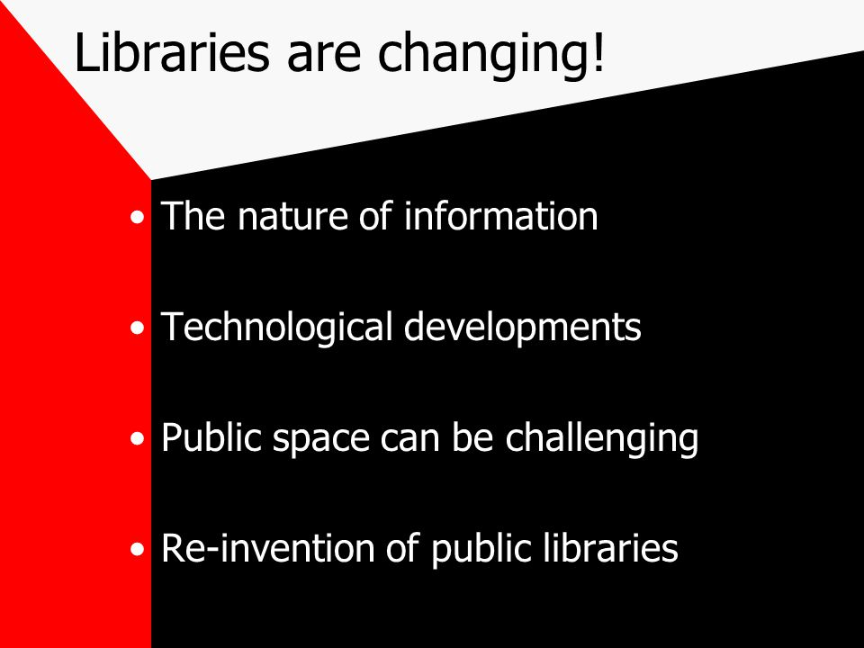 Libraries are changing! The nature of information Technological developments Public space can be challenging Re-invention of public libraries