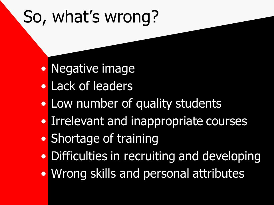 So, what's wrong? Negative image Lack of leaders Low number of quality students Irrelevant and inappropriate courses Shortage of training Difficulties