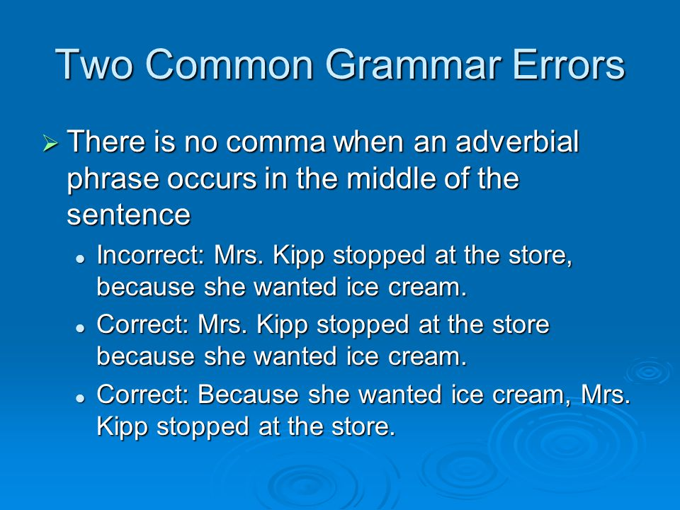 Two Common Grammar Errors  There is no comma when an adverbial phrase occurs in the middle of the sentence Incorrect: Mrs.