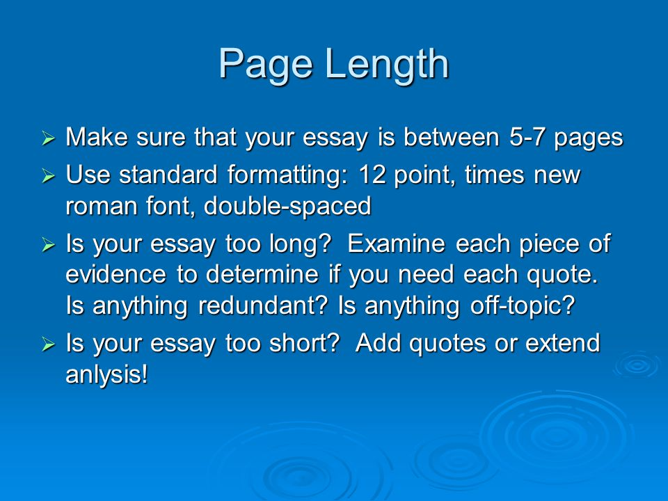 Page Length  Make sure that your essay is between 5-7 pages  Use standard formatting: 12 point, times new roman font, double-spaced  Is your essay too long.