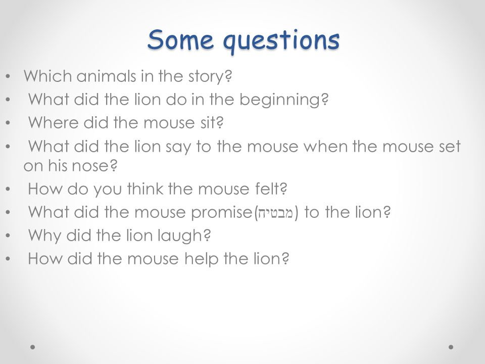 Some questions Which animals in the story. What did the lion do in the beginning.
