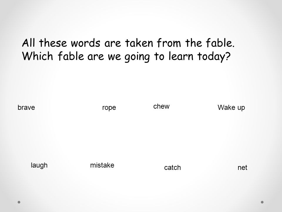 All these words are taken from the fable. Which fable are we going to learn today? brave chew ropeWake up laughmistake catchnet