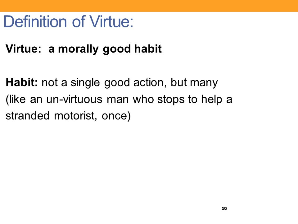 10 Definition of Virtue: Virtue: a morally good habit Habit: not a single good action, but many (like an un-virtuous man who stops to help a stranded motorist, once)